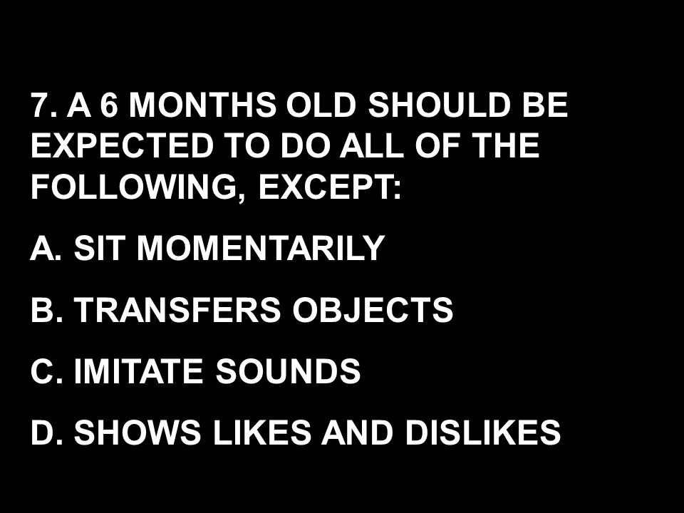 7. A 6 MONTHS OLD SHOULD BE EXPECTED TO DO ALL OF THE FOLLOWING, EXCEPT: