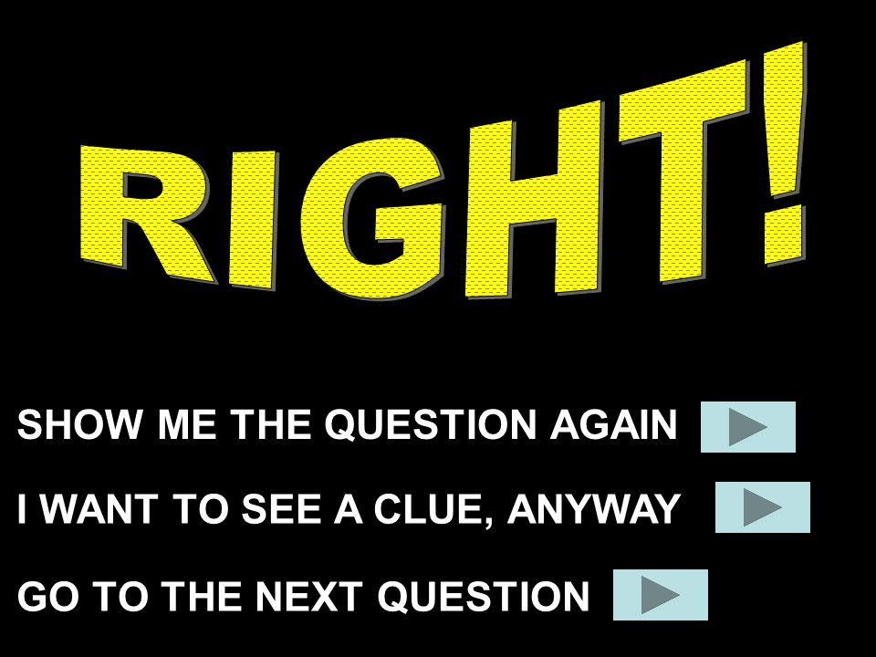RIGHT! SHOW ME THE QUESTION AGAIN I WANT TO SEE A CLUE, ANYWAY