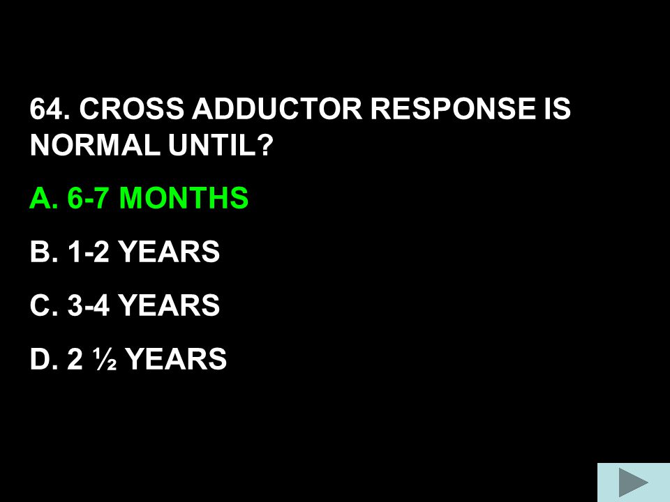 64. CROSS ADDUCTOR RESPONSE IS NORMAL UNTIL