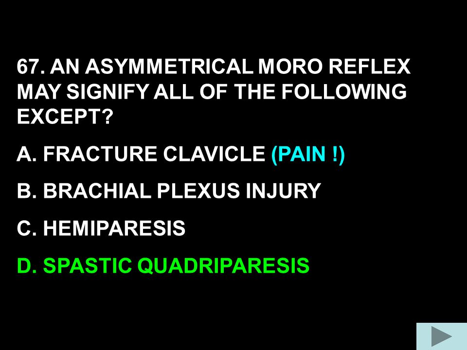 67. AN ASYMMETRICAL MORO REFLEX MAY SIGNIFY ALL OF THE FOLLOWING EXCEPT
