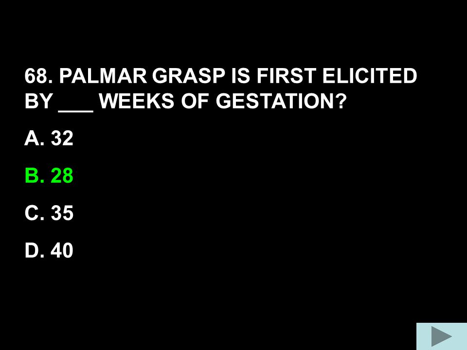 68. PALMAR GRASP IS FIRST ELICITED BY ___ WEEKS OF GESTATION