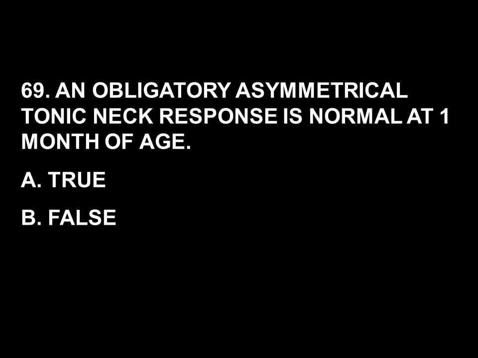 69. AN OBLIGATORY ASYMMETRICAL TONIC NECK RESPONSE IS NORMAL AT 1 MONTH OF AGE.