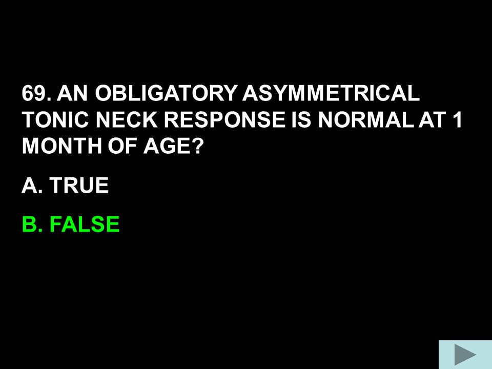 69. AN OBLIGATORY ASYMMETRICAL TONIC NECK RESPONSE IS NORMAL AT 1 MONTH OF AGE