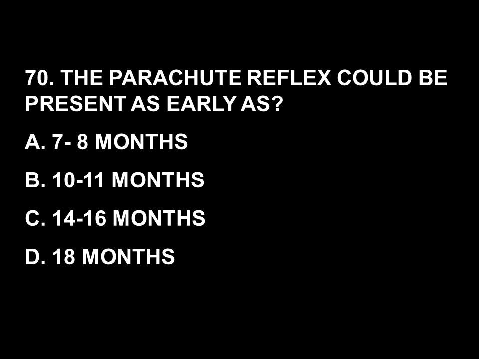 70. THE PARACHUTE REFLEX COULD BE PRESENT AS EARLY AS