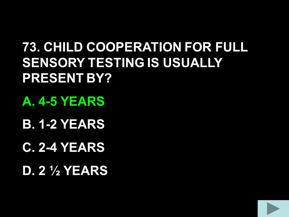 73. CHILD COOPERATION FOR FULL SENSORY TESTING IS USUALLY PRESENT BY