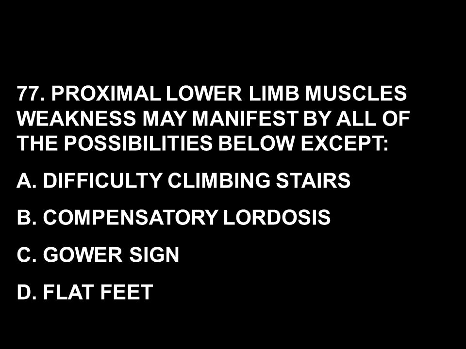 77. PROXIMAL LOWER LIMB MUSCLES WEAKNESS MAY MANIFEST BY ALL OF THE POSSIBILITIES BELOW EXCEPT: