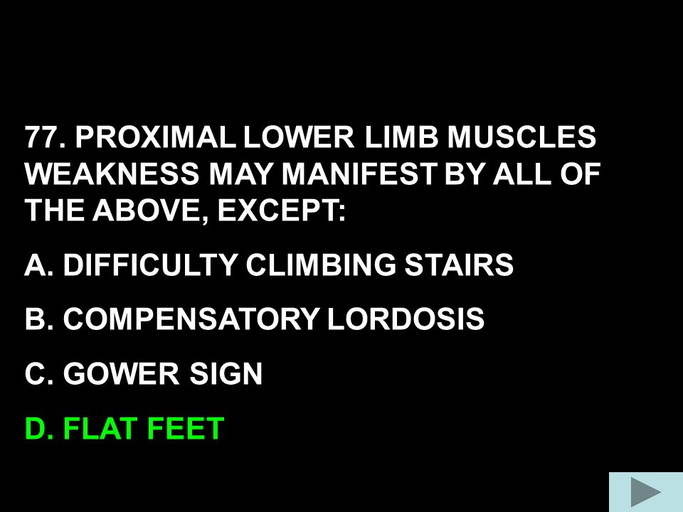 77. PROXIMAL LOWER LIMB MUSCLES WEAKNESS MAY MANIFEST BY ALL OF THE ABOVE, EXCEPT: