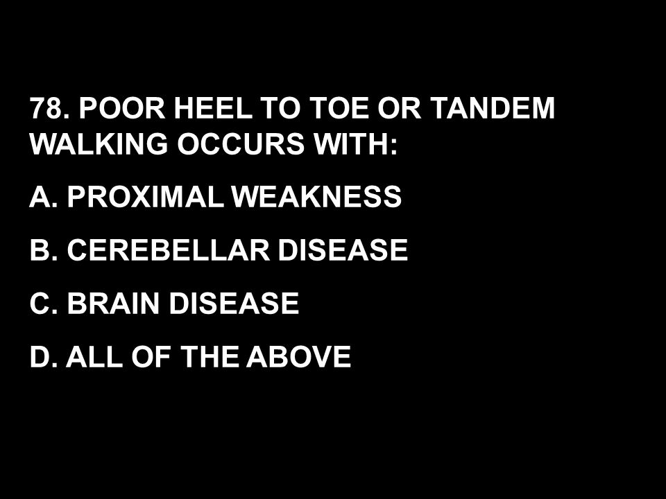 78. POOR HEEL TO TOE OR TANDEM WALKING OCCURS WITH: