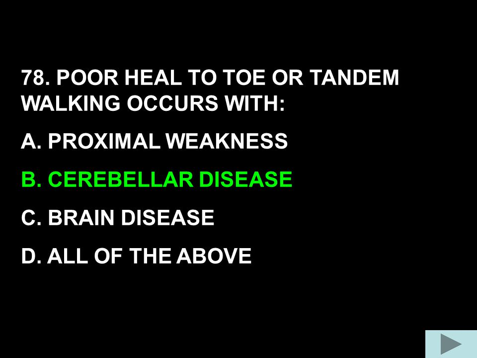 78. POOR HEAL TO TOE OR TANDEM WALKING OCCURS WITH: