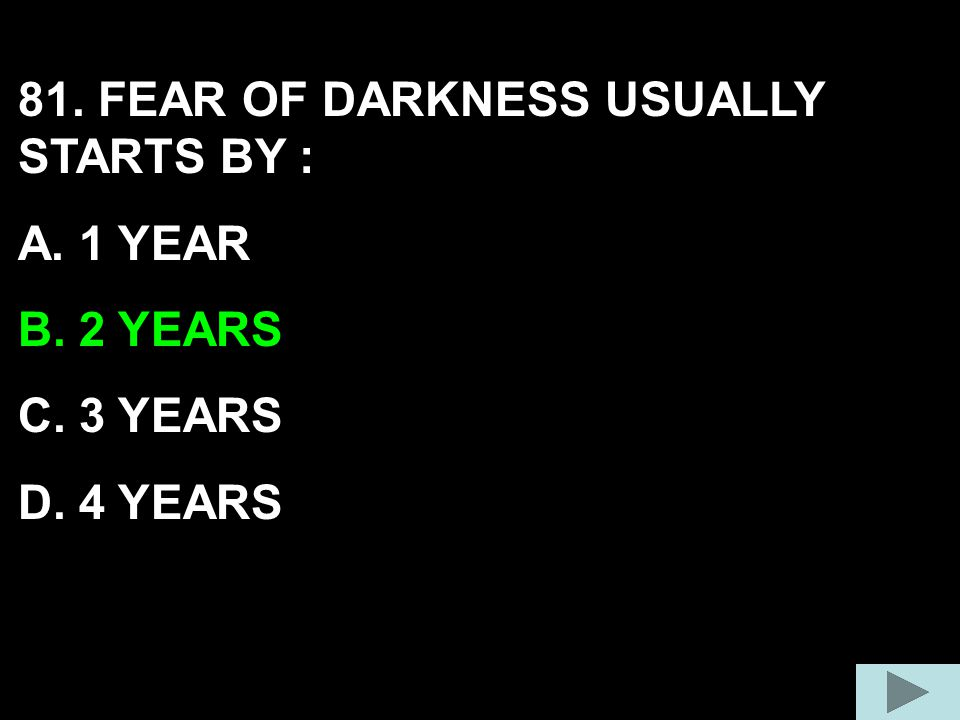 81. FEAR OF DARKNESS USUALLY STARTS BY :