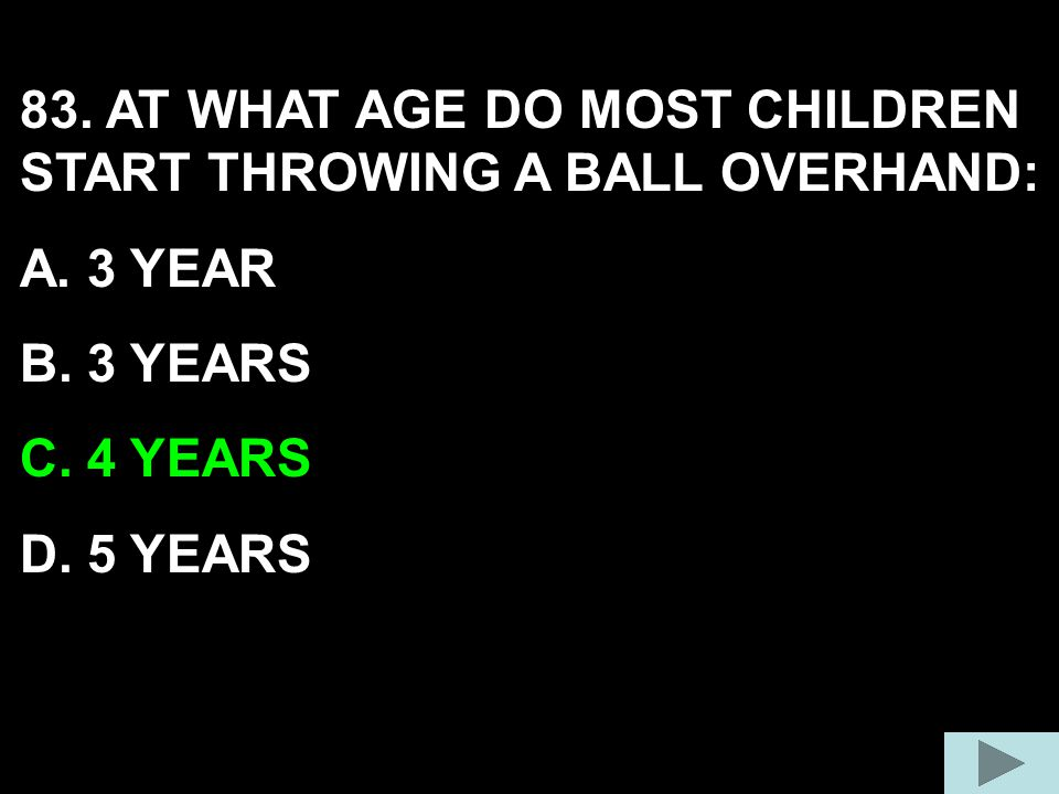 83. AT WHAT AGE DO MOST CHILDREN START THROWING A BALL OVERHAND:
