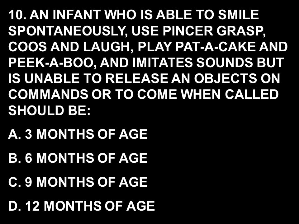 10. AN INFANT WHO IS ABLE TO SMILE SPONTANEOUSLY, USE PINCER GRASP, COOS AND LAUGH, PLAY PAT-A-CAKE AND PEEK-A-BOO, AND IMITATES SOUNDS BUT IS UNABLE TO RELEASE AN OBJECTS ON COMMANDS OR TO COME WHEN CALLED SHOULD BE: