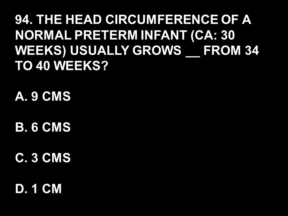94. THE HEAD CIRCUMFERENCE OF A NORMAL PRETERM INFANT (CA: 30 WEEKS) USUALLY GROWS __ FROM 34 TO 40 WEEKS