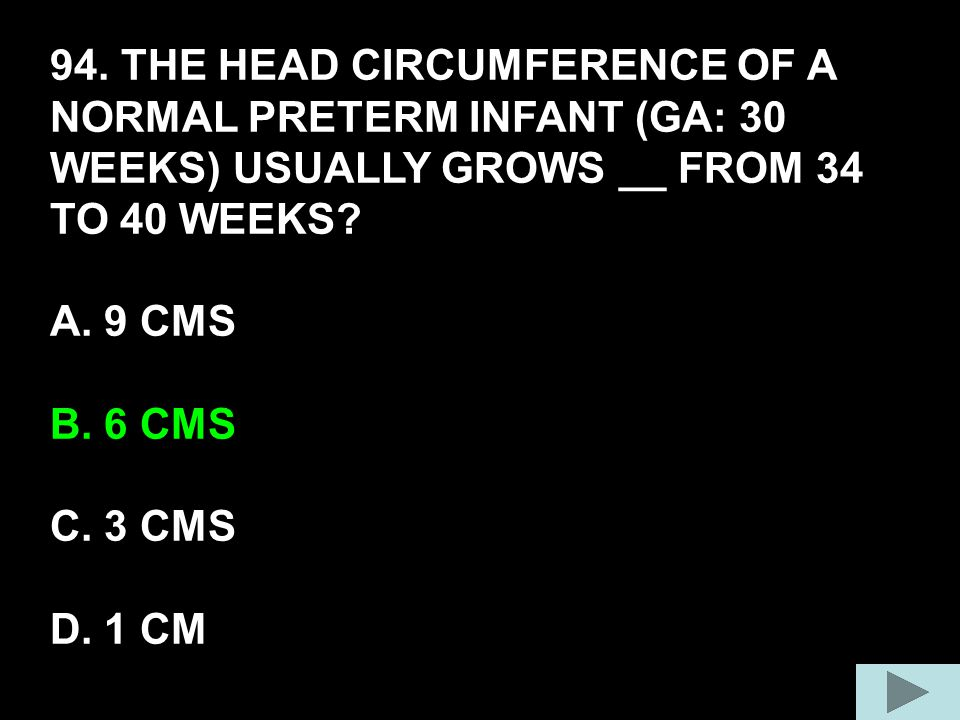 94. THE HEAD CIRCUMFERENCE OF A NORMAL PRETERM INFANT (GA: 30 WEEKS) USUALLY GROWS __ FROM 34 TO 40 WEEKS