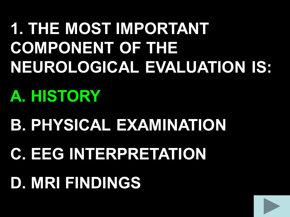 1. THE MOST IMPORTANT COMPONENT OF THE NEUROLOGICAL EVALUATION IS: