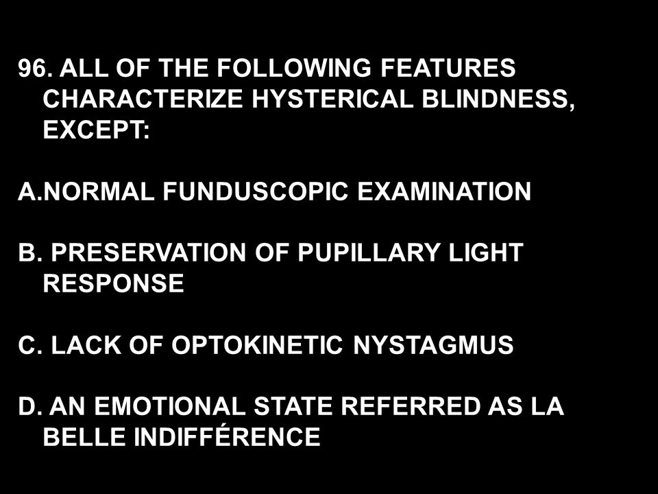 96. ALL OF THE FOLLOWING FEATURES CHARACTERIZE HYSTERICAL BLINDNESS, EXCEPT: