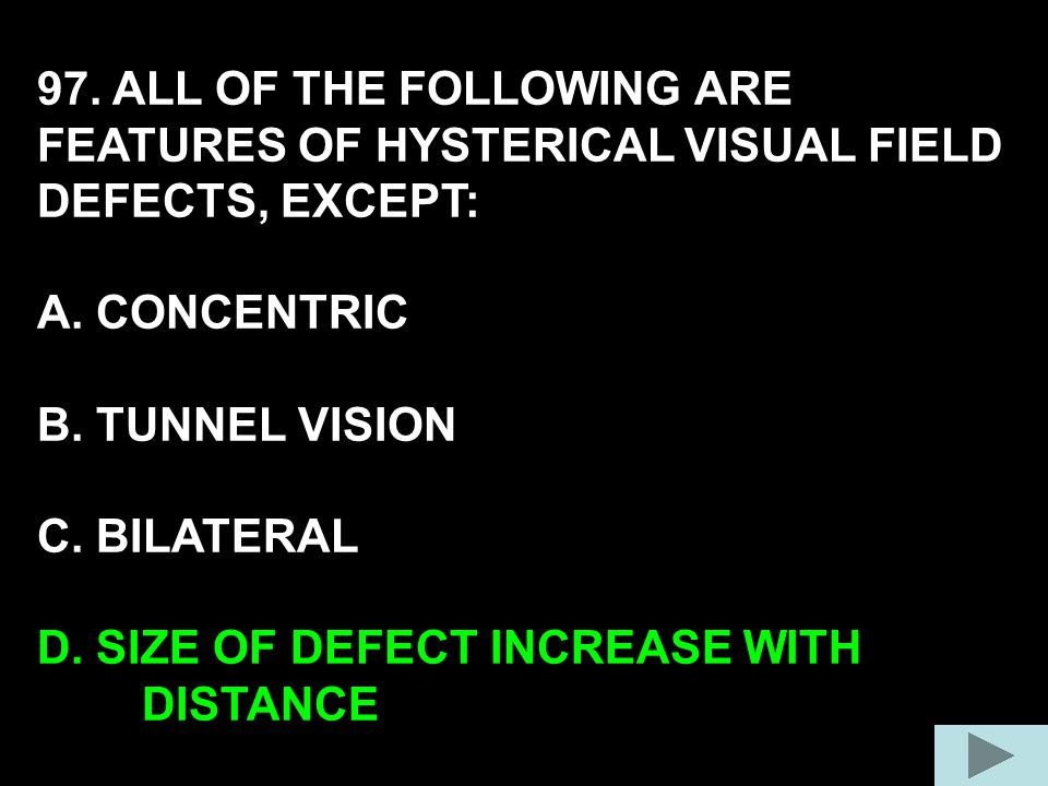 97. ALL OF THE FOLLOWING ARE FEATURES OF HYSTERICAL VISUAL FIELD DEFECTS, EXCEPT: