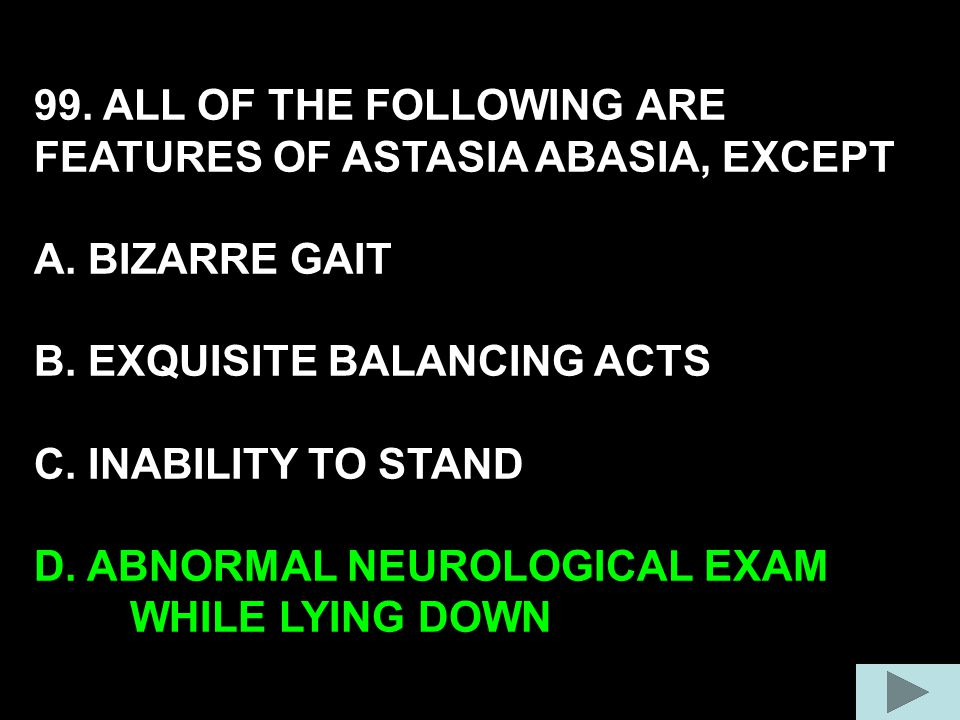 99. ALL OF THE FOLLOWING ARE FEATURES OF ASTASIA ABASIA, EXCEPT