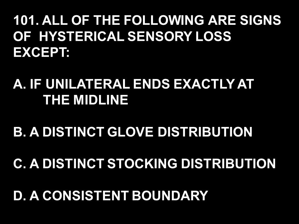 101. ALL OF THE FOLLOWING ARE SIGNS OF HYSTERICAL SENSORY LOSS EXCEPT: