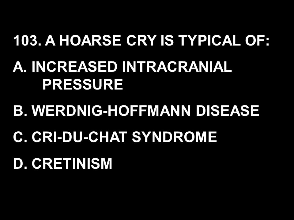 103. A HOARSE CRY IS TYPICAL OF: