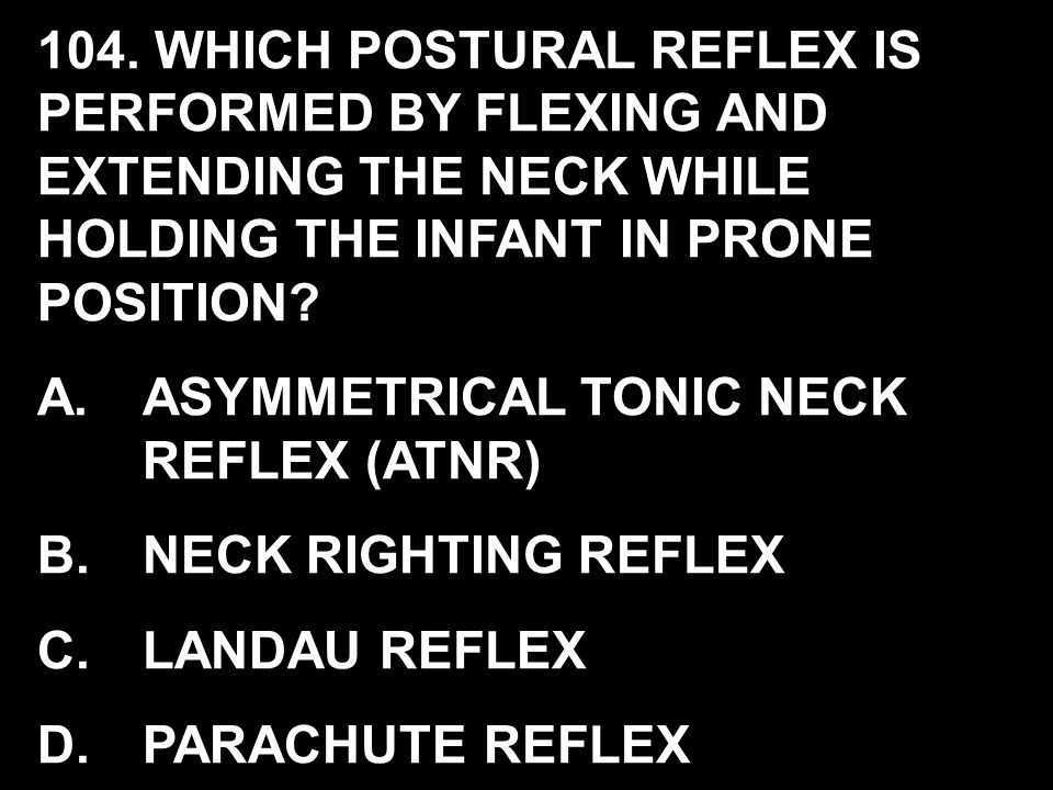 104. WHICH POSTURAL REFLEX IS PERFORMED BY FLEXING AND EXTENDING THE NECK WHILE HOLDING THE INFANT IN PRONE POSITION