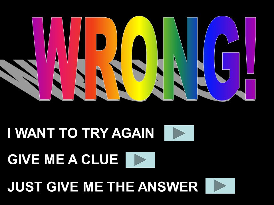 WRONG! I WANT TO TRY AGAIN GIVE ME A CLUE JUST GIVE ME THE ANSWER
