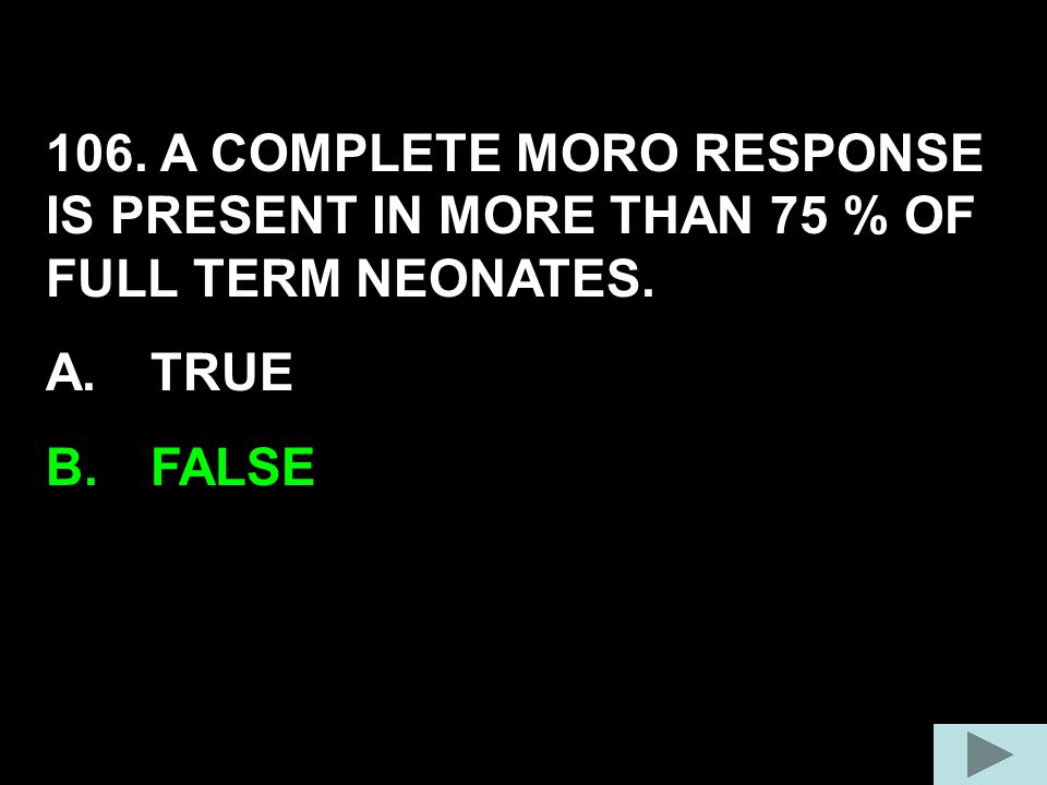 106. A COMPLETE MORO RESPONSE IS PRESENT IN MORE THAN 75 % OF FULL TERM NEONATES.