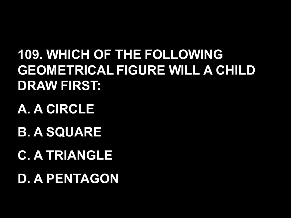 109. WHICH OF THE FOLLOWING GEOMETRICAL FIGURE WILL A CHILD DRAW FIRST: