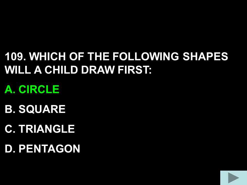 109. WHICH OF THE FOLLOWING SHAPES WILL A CHILD DRAW FIRST: