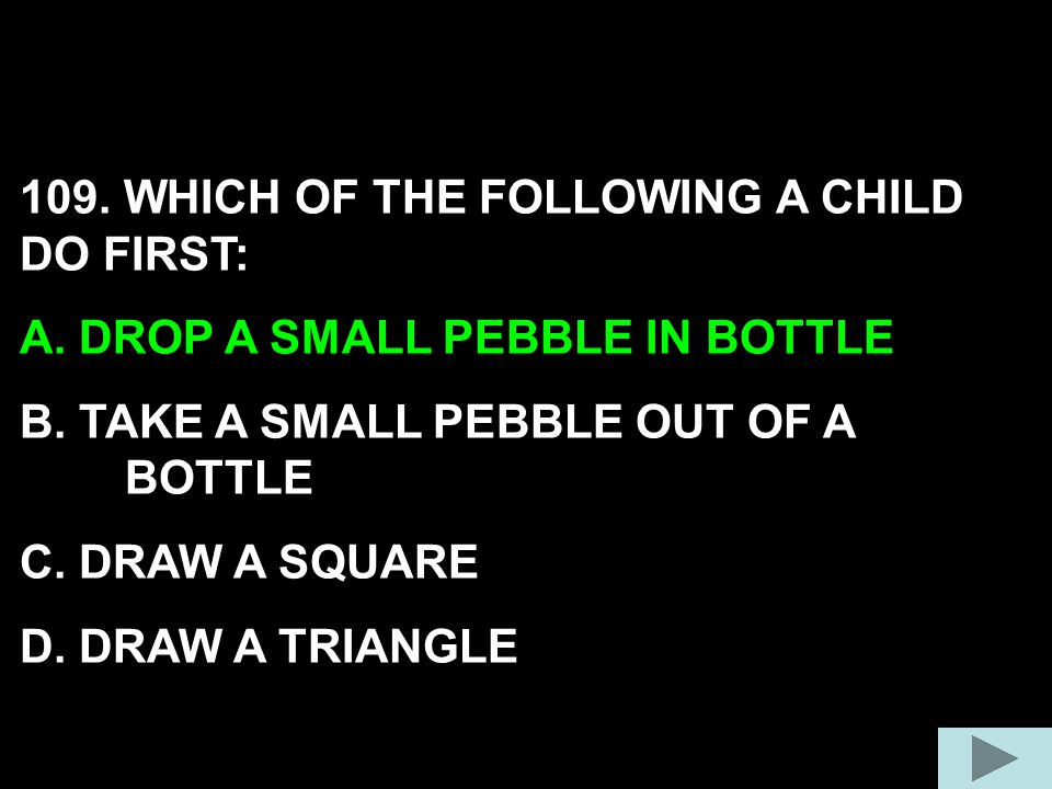 109. WHICH OF THE FOLLOWING A CHILD DO FIRST: