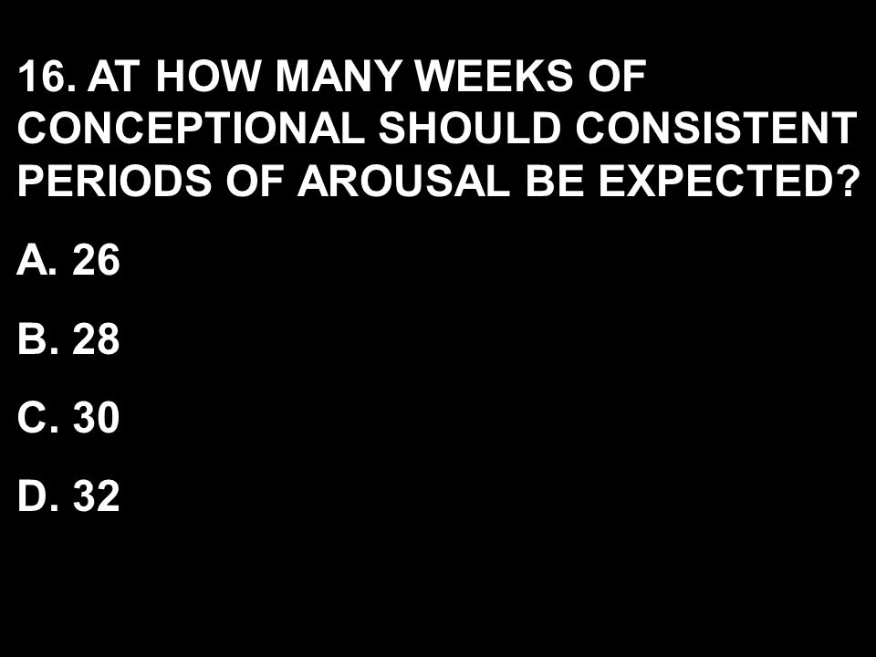 16. AT HOW MANY WEEKS OF CONCEPTIONAL SHOULD CONSISTENT PERIODS OF AROUSAL BE EXPECTED