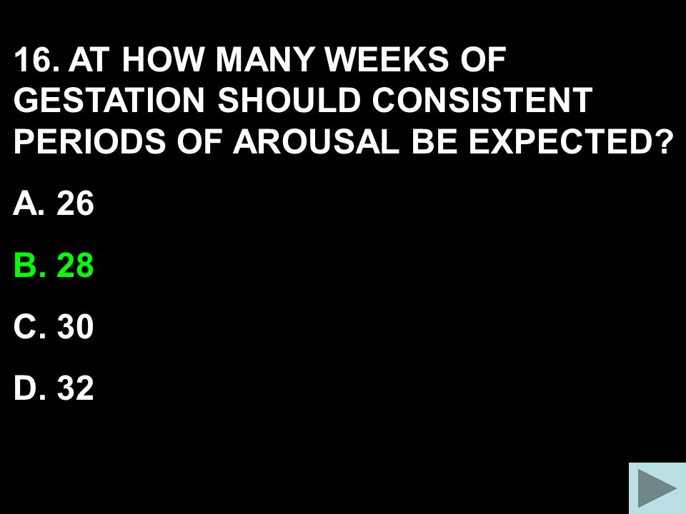 16. AT HOW MANY WEEKS OF GESTATION SHOULD CONSISTENT PERIODS OF AROUSAL BE EXPECTED