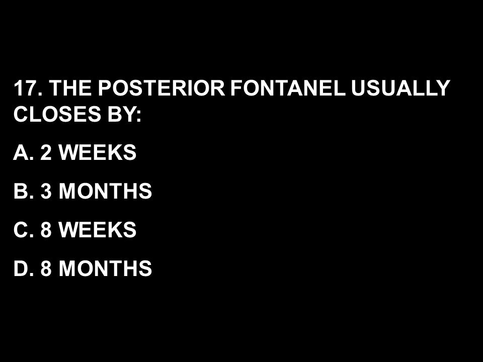 17. THE POSTERIOR FONTANEL USUALLY CLOSES BY: