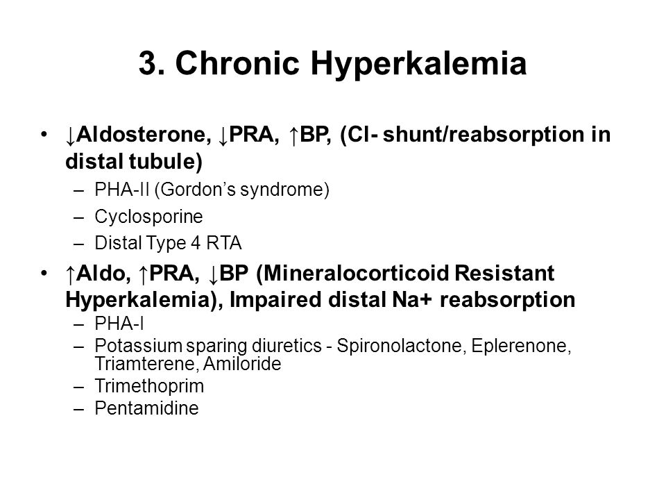 3. Chronic Hyperkalemia ↓Aldosterone, ↓PRA, ↑BP, (Cl- shunt/reabsorption in distal tubule) PHA-II (Gordon's syndrome)