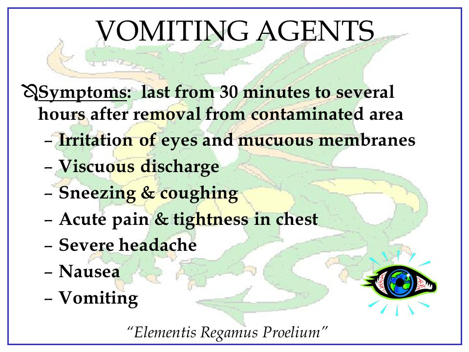 VOMITING AGENTS Symptoms: last from 30 minutes to several hours after removal from contaminated area.