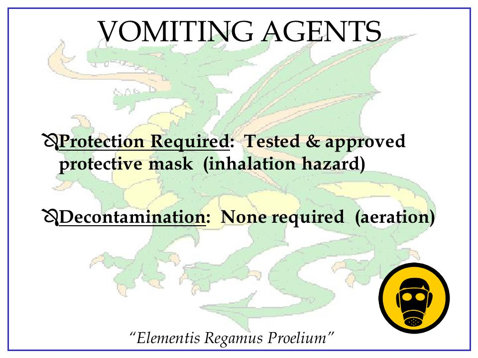 VOMITING AGENTS Protection Required: Tested & approved protective mask (inhalation hazard) Decontamination: None required (aeration)
