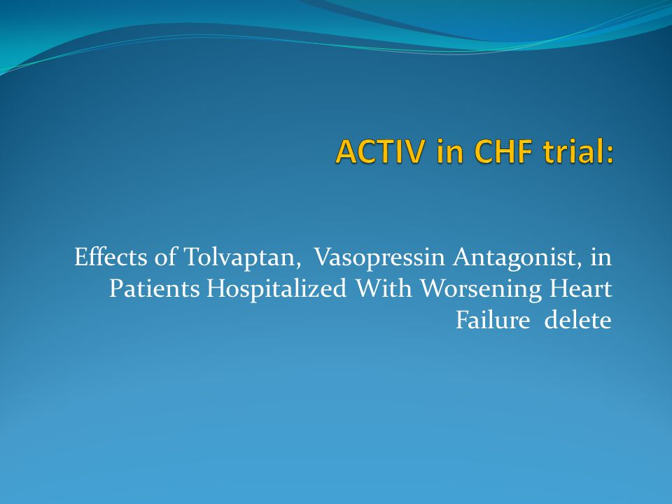 ACTIV in CHF trial: Effects of Tolvaptan, Vasopressin Antagonist, in Patients Hospitalized With Worsening Heart Failure delete.