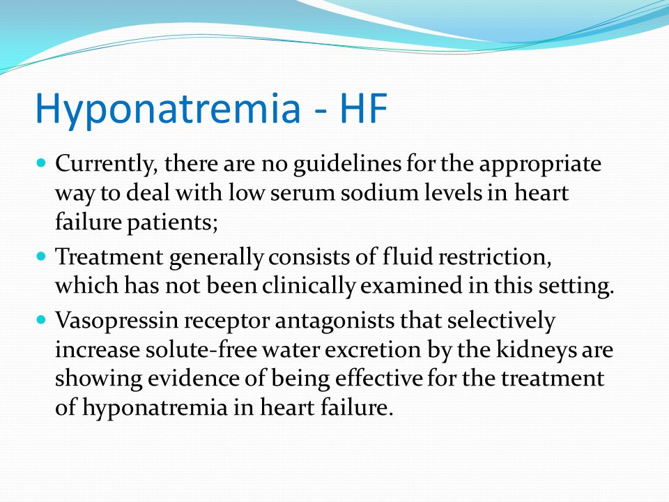 Hyponatremia - HF Currently, there are no guidelines for the appropriate way to deal with low serum sodium levels in heart failure patients;
