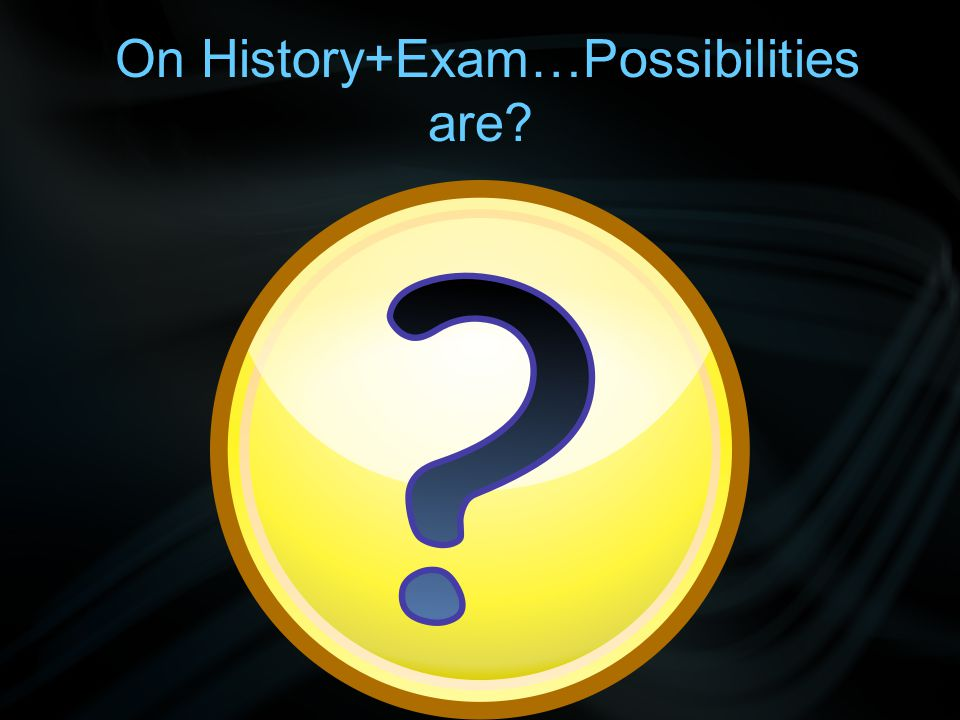 On History+Exam…Possibilities are