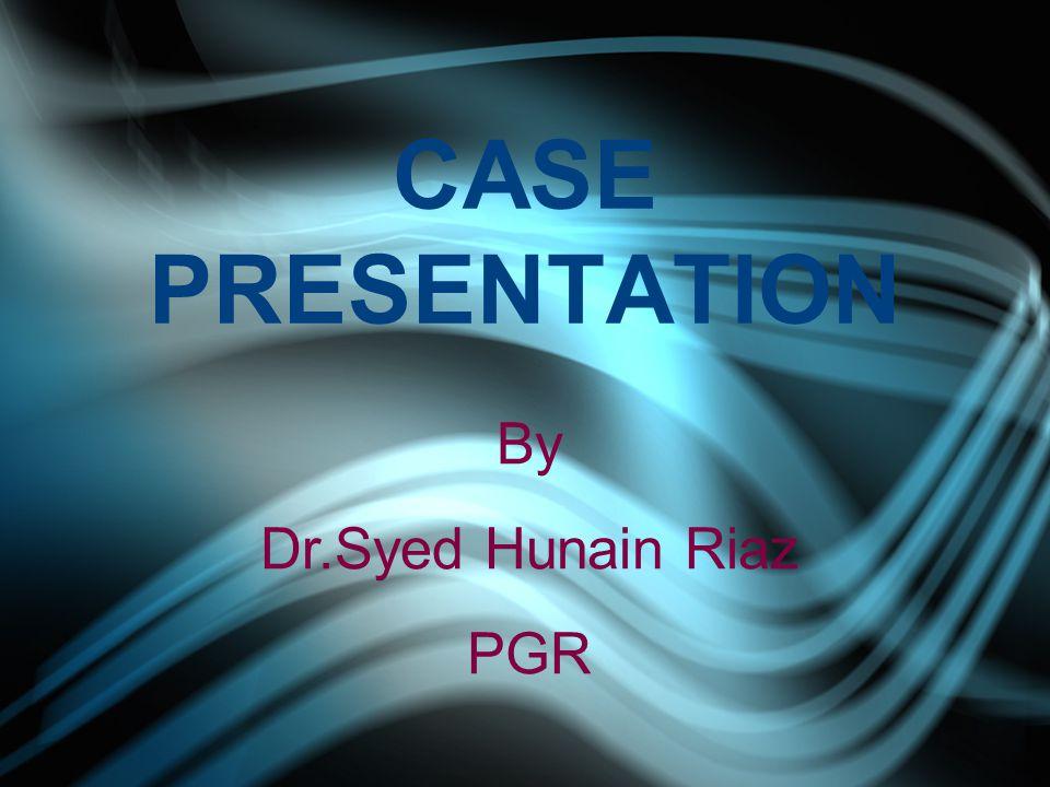 CASE PRESENTATION By Dr.Syed Hunain Riaz PGR