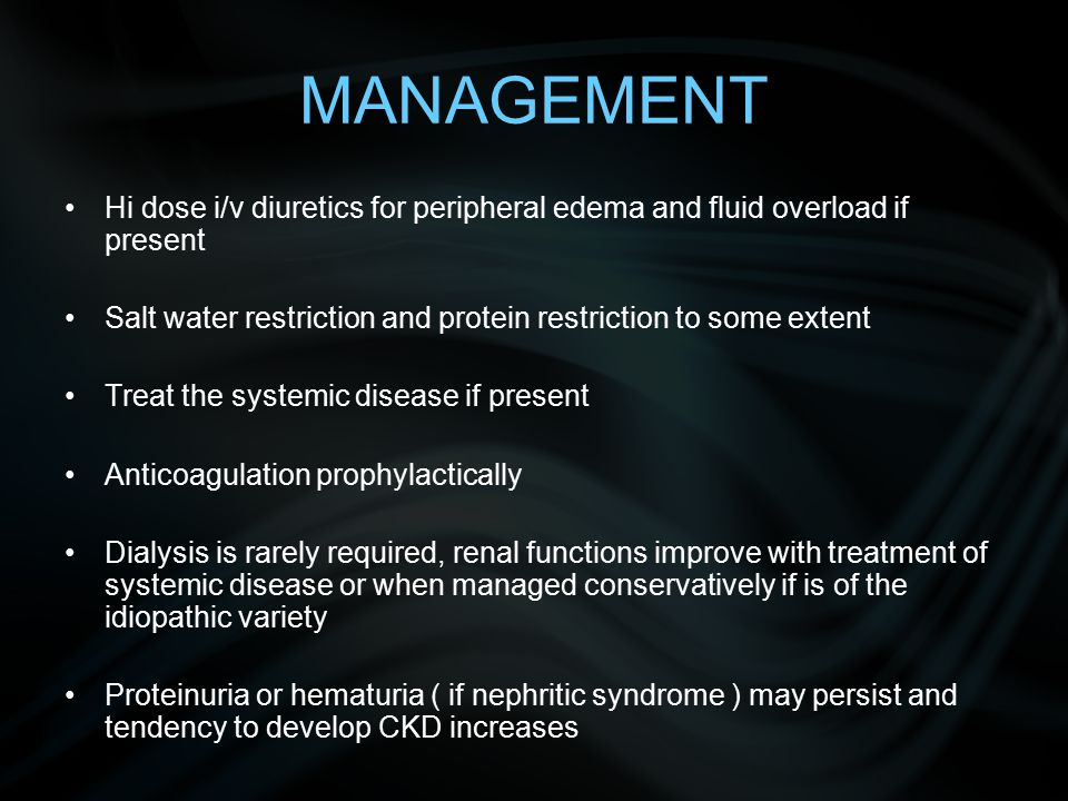 MANAGEMENT Hi dose i/v diuretics for peripheral edema and fluid overload if present. Salt water restriction and protein restriction to some extent.