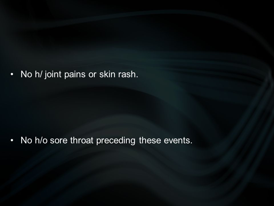 No h/ joint pains or skin rash.