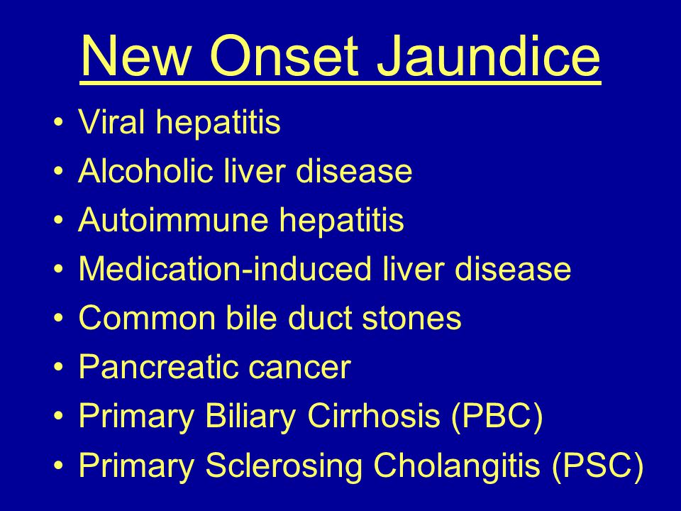 New Onset Jaundice Viral hepatitis Alcoholic liver disease