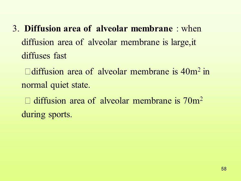 3. Diffusion area of alveolar membrane : when diffusion area of alveolar membrane is large,it diffuses fast