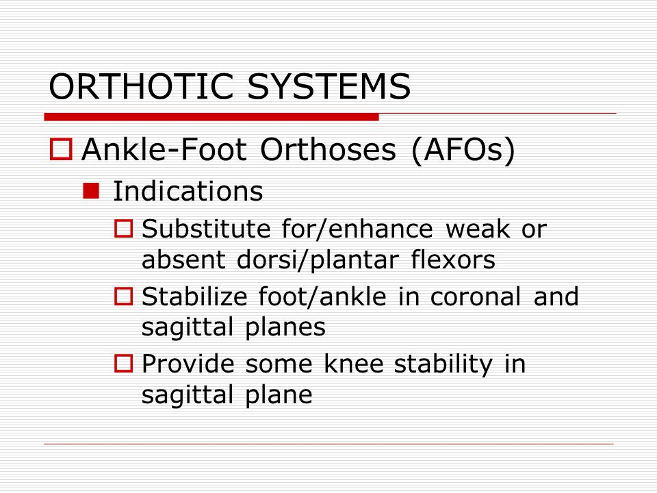 ORTHOTIC SYSTEMS Ankle-Foot Orthoses (AFOs) Indications