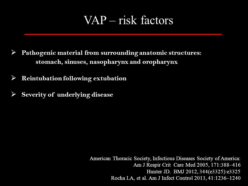 VAP – risk factors Pathogenic material from surrounding anatomic structures: stomach, sinuses, nasopharynx and oropharynx.