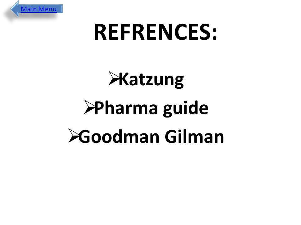 Main Menu REFRENCES: Katzung Pharma guide Goodman Gilman