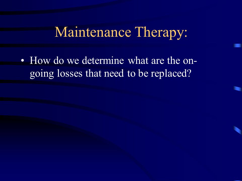 Maintenance Therapy: How do we determine what are the on-going losses that need to be replaced
