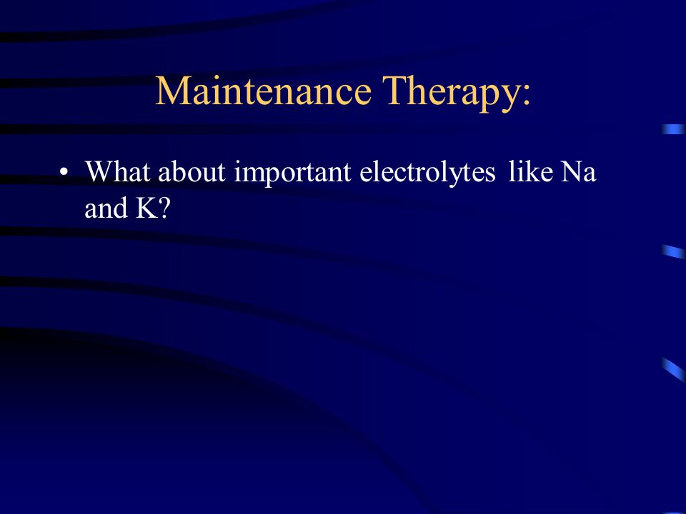 Maintenance Therapy: What about important electrolytes like Na and K