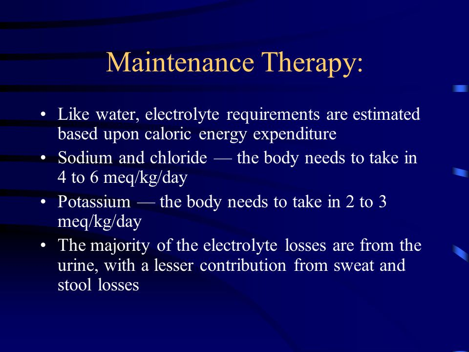 Maintenance Therapy: Like water, electrolyte requirements are estimated based upon caloric energy expenditure.